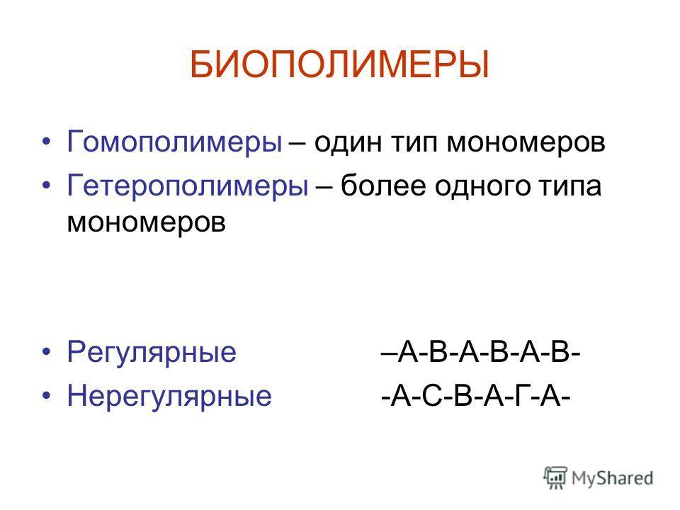 БИОПОЛИМЕРЫ Гомополимеры – один тип мономеров Гетерополимеры – более одного типа мономеров Регулярные –А-В-А-В-А-В- Нерегулярные-А-С-В-А-Г-А-