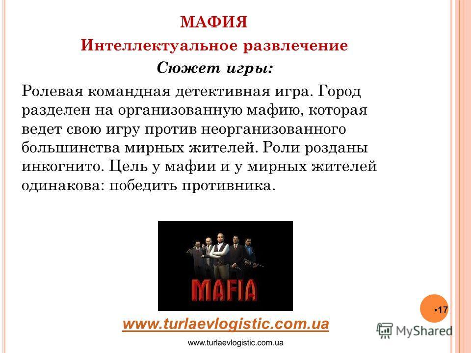 17 МАФИЯ Интеллектуальное развлечение Сюжет игры: Ролевая командная детективная игра. Город разделен на организованную мафию, которая ведет свою игру против неорганизованного большинства мирных жителей. Роли розданы инкогнито. Цель у мафии и у мирных