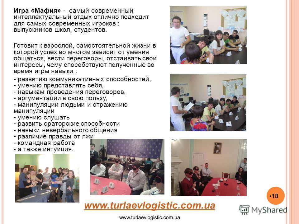 18 www.turlaevlogistic.com.ua Игра «Мафия» - самый современный интеллектуальный отдых отлично подходит для самых современных игроков : выпускников школ, студентов. Готовит к взрослой, самостоятельной жизни в которой успех во многом зависит от умения