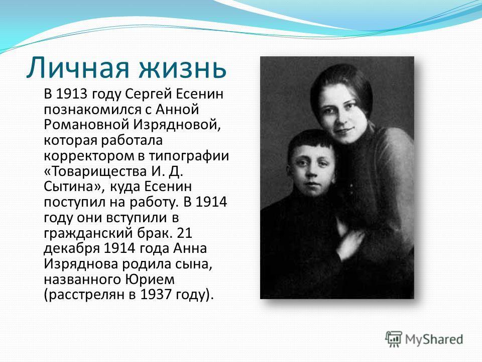 Личная жизнь В 1913 году Сергей Есенин познакомился с Анной Романовной Изрядновой, которая работала корректором в типографии «Товарищества И. Д. Сытина», куда Есенин поступил на работу. В 1914 году они вступили в гражданский брак. 21 декабря 1914 год