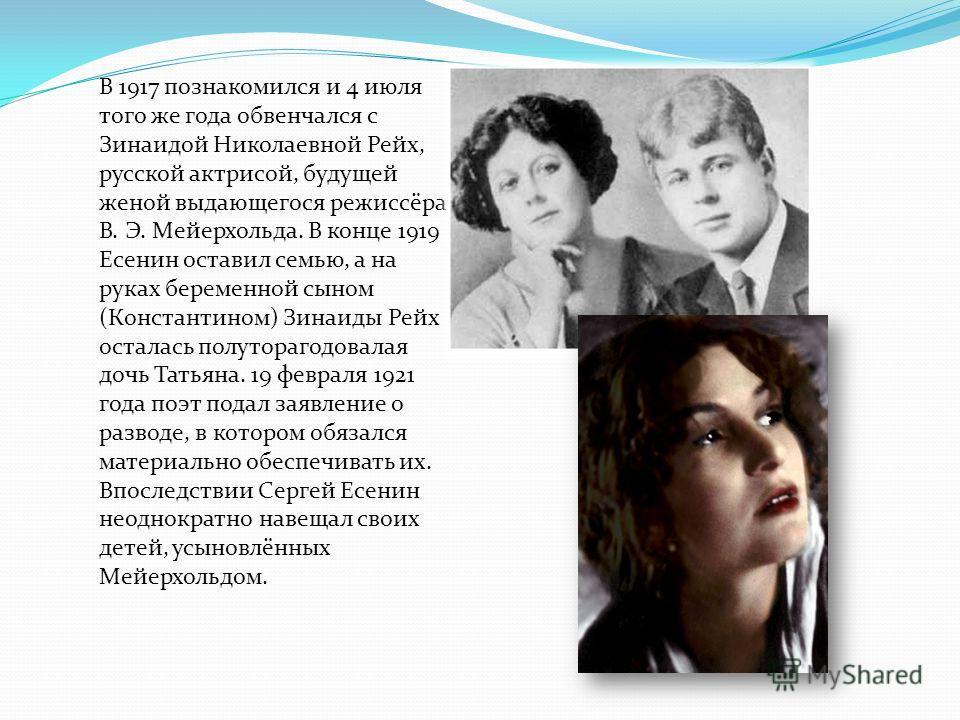 В 1917 познакомился и 4 июля того же года обвенчался с Зинаидой Николаевной Рейх, русской актрисой, будущей женой выдающегося режиссёра В. Э. Мейерхольда. В конце 1919 Есенин оставил семью, а на руках беременной сыном (Константином) Зинаиды Рейх оста