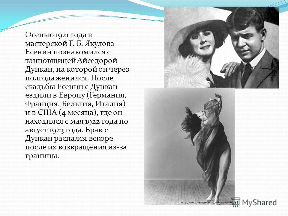 Осенью 1921 года в мастерской Г. Б. Якулова Есенин познакомился с танцовщицей Айседорой Дункан, на которой он через полгода женился. После свадьбы Есенин с Дункан ездили в Европу (Германия, Франция, Бельгия, Италия) и в США (4 месяца), где он находил