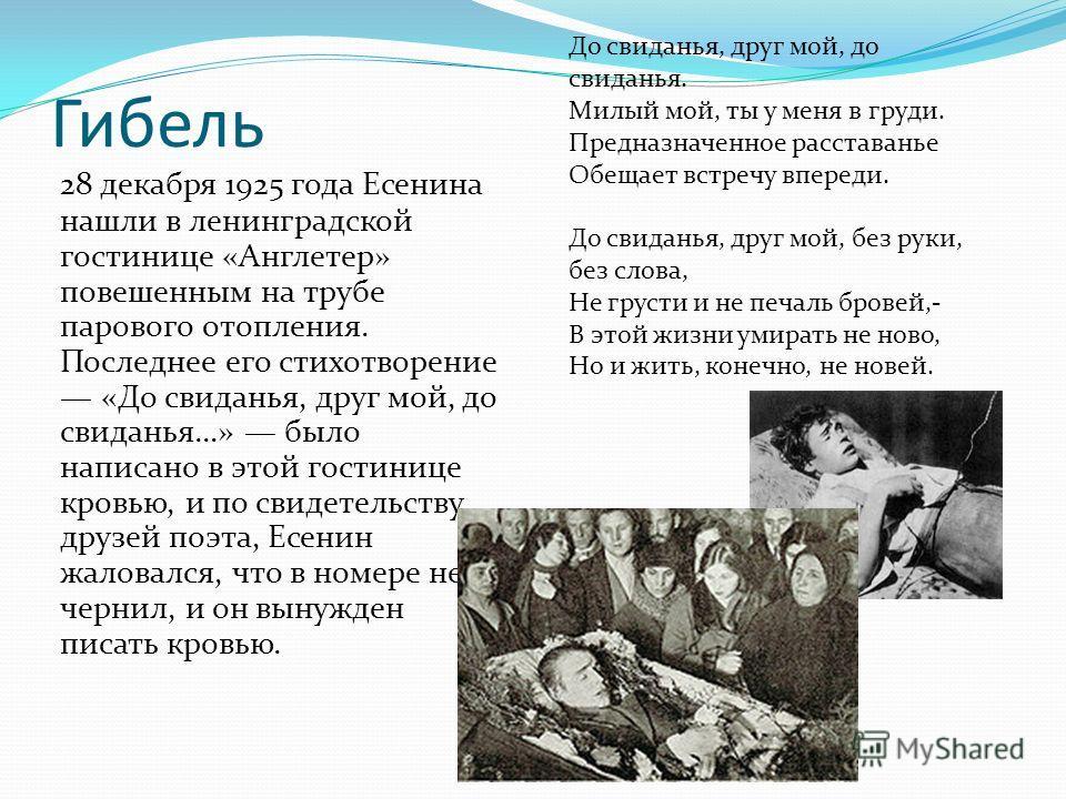 Гибель 28 декабря 1925 года Есенина нашли в ленинградской гостинице «Англетер» повешенным на трубе парового отопления. Последнее его стихотворение «До свиданья, друг мой, до свиданья…» было написано в этой гостинице кровью, и по свидетельству друзей