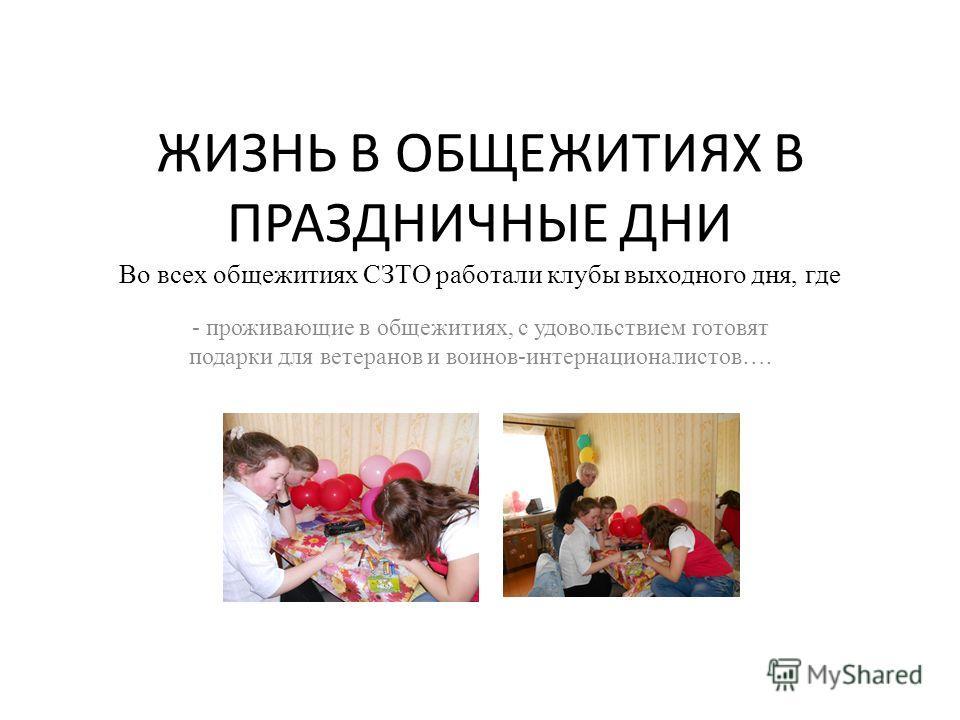 ЖИЗНЬ В ОБЩЕЖИТИЯХ В ПРАЗДНИЧНЫЕ ДНИ Во всех общежитиях СЗТО работали клубы выходного дня, где - проживающие в общежитиях, с удовольствием готовят подарки для ветеранов и воинов-интернационалистов….