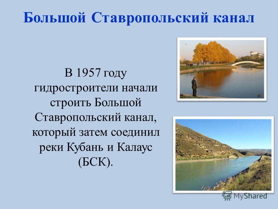 НЕВИННОМЫССКИЙ КАНАЛ Начинается на реке Кубань у города Невинномысск, проходит по территории Ставропольского края, заканчивается сбросом в реку Егорлык. Протяжённость 49 км