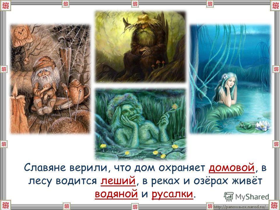 Славяне верили, что дом охраняет домовой, в лесу водится леший, в реках и озёрах живёт водяной и русалки.