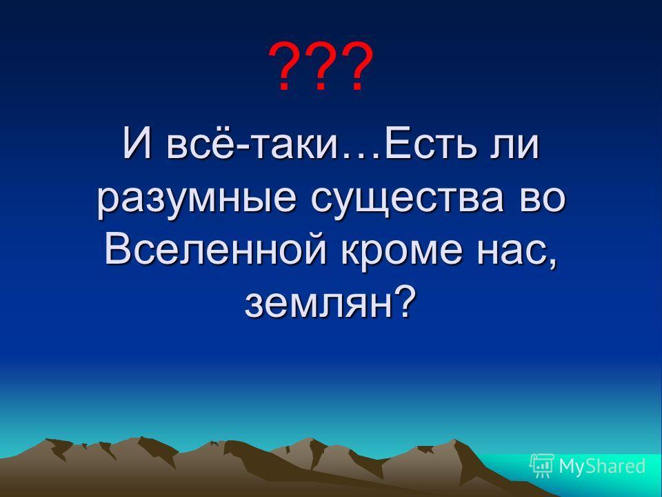 И всё-таки…Есть ли разумные существа во Вселенной кроме нас, землян? ???