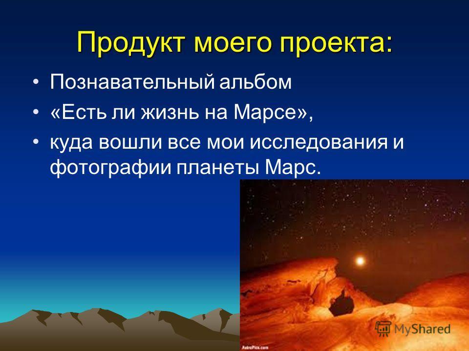 Продукт моего проекта: Познавательный альбом «Есть ли жизнь на Марсе», куда вошли все мои исследования и фотографии планеты Марс.