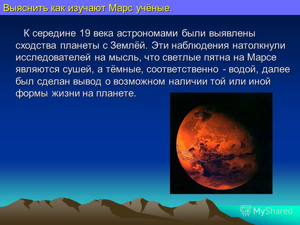 К середине 19 века астрономами были выявлены сходства планеты с Землёй. Эти наблюдения натолкнули исследователей на мысль, что светлые пятна на Марсе являются сушей, а тёмные, соответственно - водой, далее был сделан вывод о возможном наличии той или