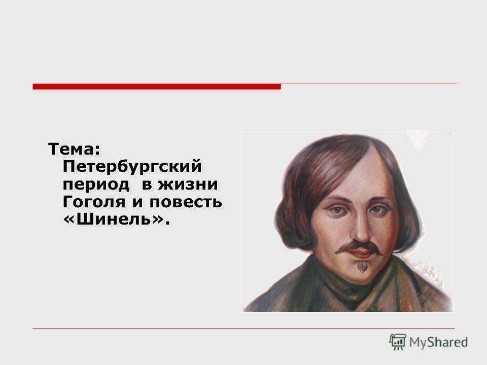 Тема: Петербургский период в жизни Гоголя и повесть «Шинель». Тема: Петербургский период в жизни Гоголя и повесть «Шинель».