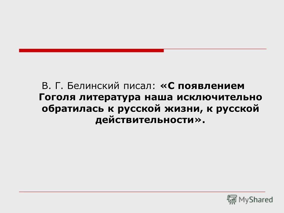 В. Г. Белинский писал: «С появлением Гоголя литература наша исключительно обратилась к русской жизни, к русской действительности».