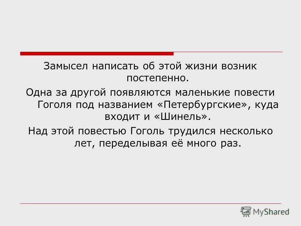 Замысел написать об этой жизни возник постепенно. Одна за другой появляются маленькие повести Гоголя под названием «Петербургские», куда входит и «Шинель». Над этой повестью Гоголь трудился несколько лет, переделывая её много раз.