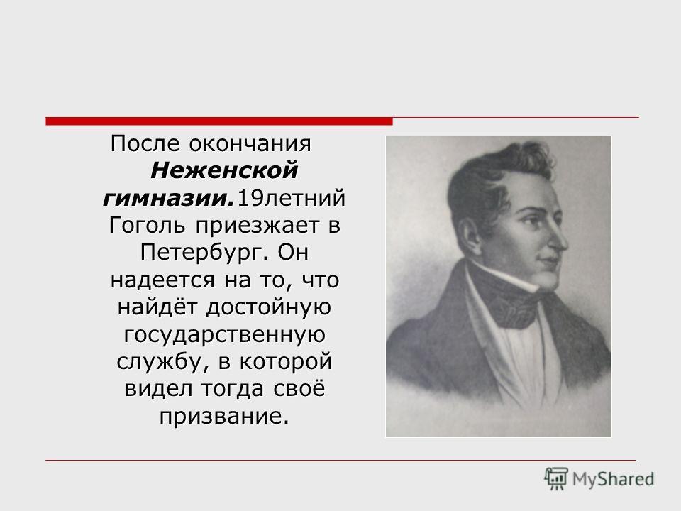 После окончания Неженской гимназии.19летний Гоголь приезжает в Петербург. Он надеется на то, что найдёт достойную государственную службу, в которой видел тогда своё призвание. После окончания Неженской гимназии.19летний Гоголь приезжает в Петербург.