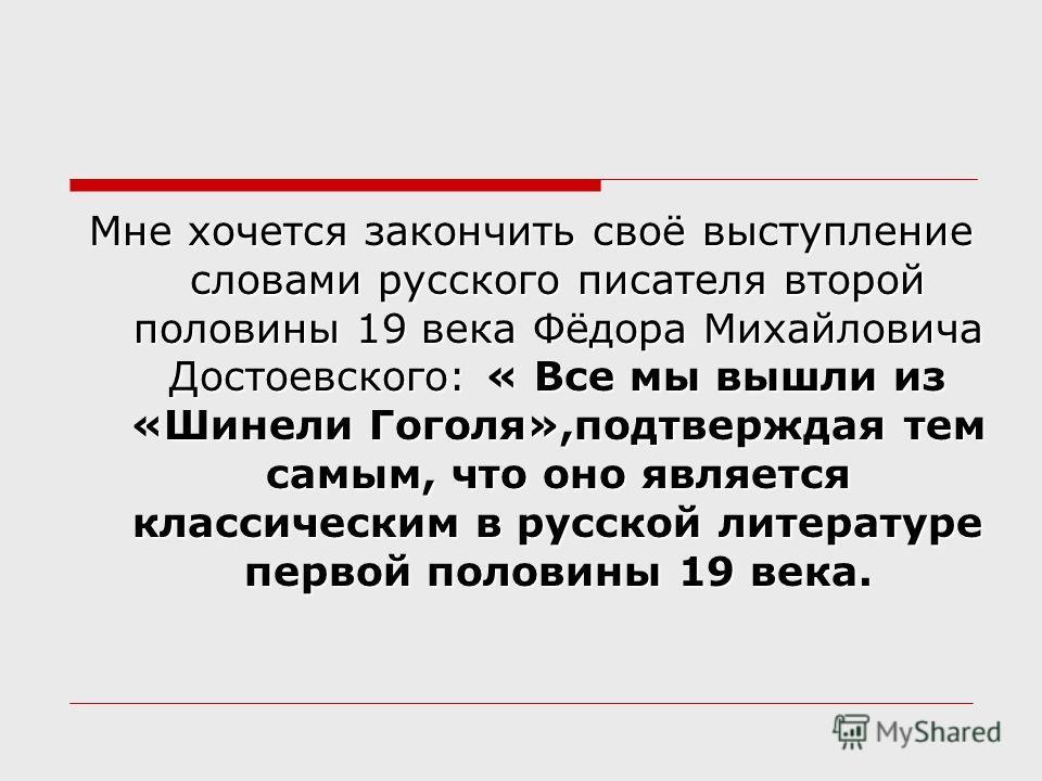 Мне хочется закончить своё выступление словами русского писателя второй половины 19 века Фёдора Михайловича Достоевского: « Все мы вышли из «Шинели Гоголя»,подтверждая тем самым, что оно является классическим в русской литературе первой половины 19 в