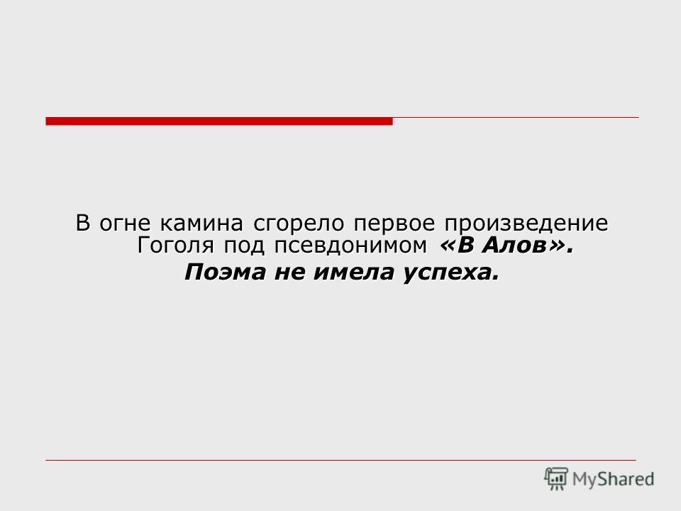 В огне камина сгорело первое произведение Гоголя под псевдонимом «В Алов». В огне камина сгорело первое произведение Гоголя под псевдонимом «В Алов». Поэма не имела успеха. Поэма не имела успеха.