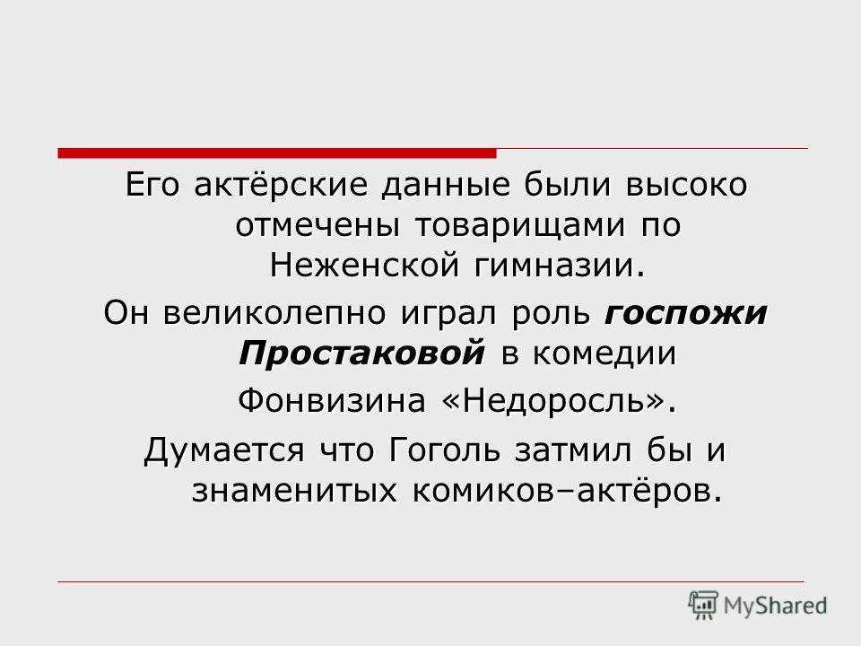 Его актёрские данные были высоко отмечены товарищами по Неженской гимназии. Он великолепно играл роль госпожи Простаковой в комедии Фонвизина «Недоросль». Думается что Гоголь затмил бы и знаменитых комиков–актёров.