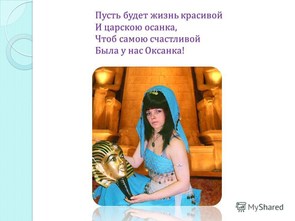 Пусть будет жизнь красивой И царскою осанка, Чтоб самою счастливой Была у нас Оксанка !
