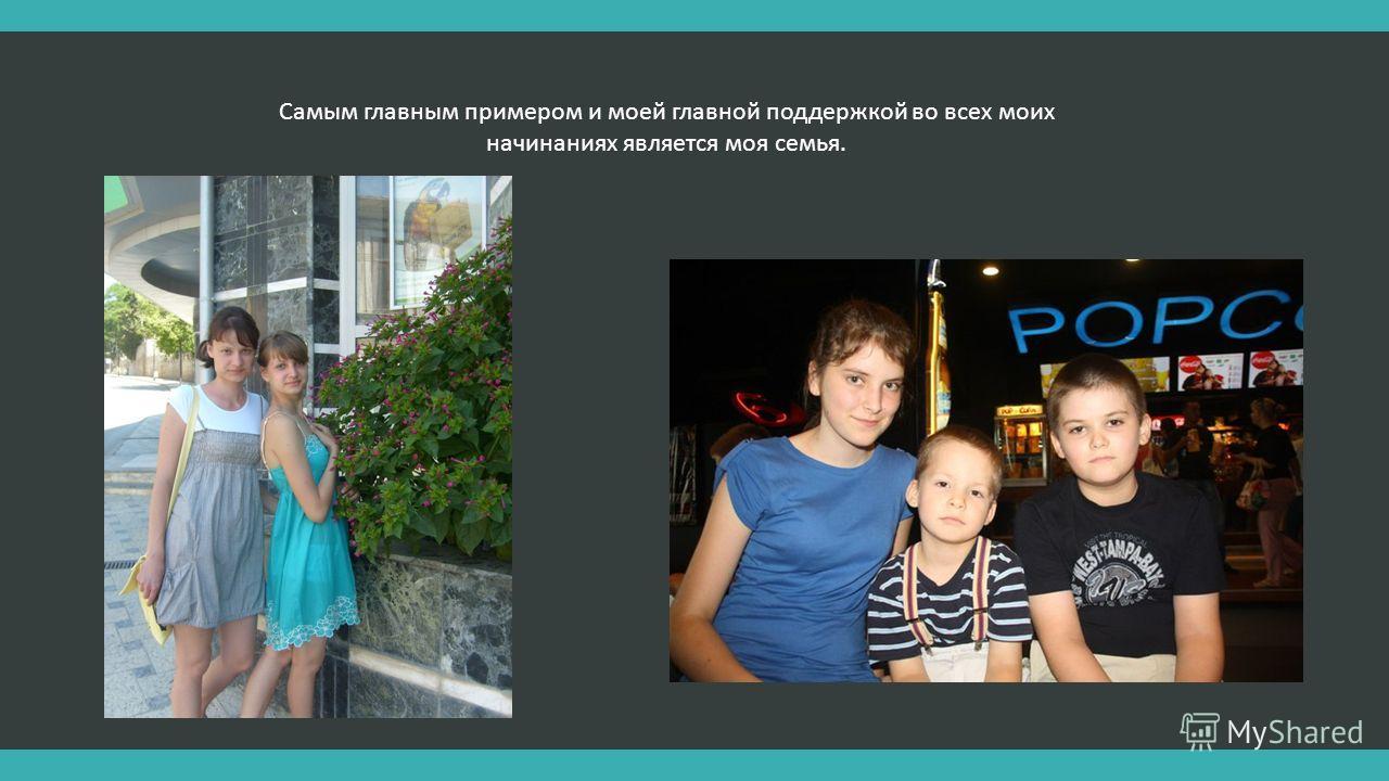 Самым главным примером и моей главной поддержкой во всех моих начинаниях является моя семья.