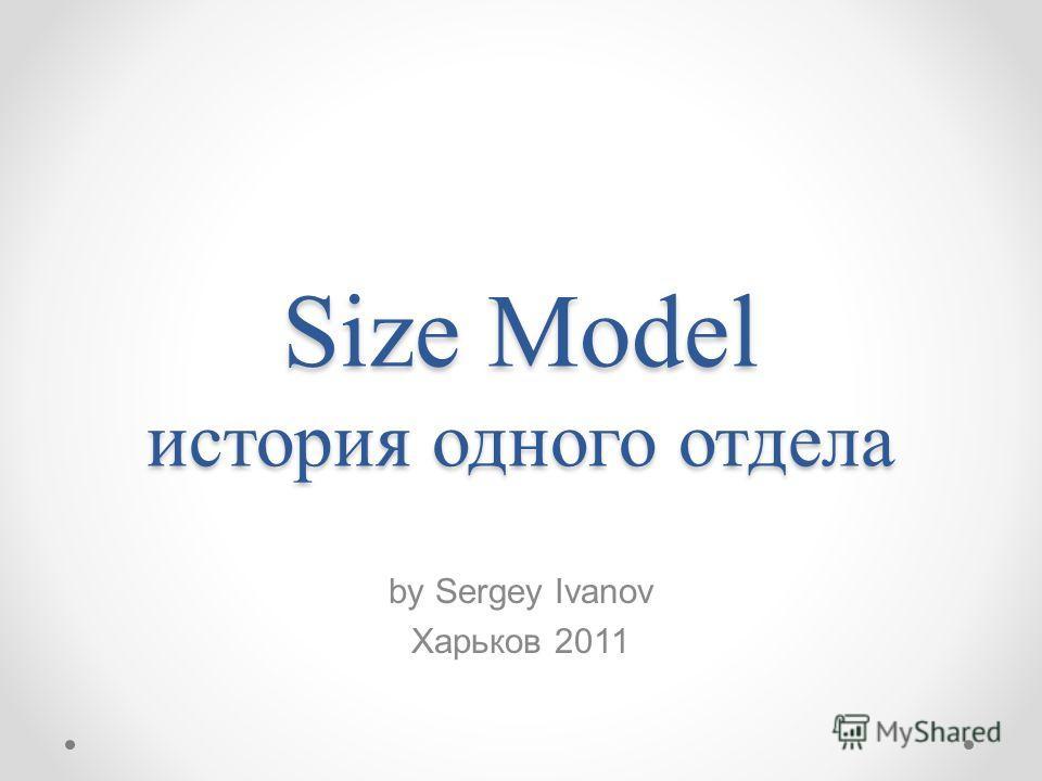 Size Model история одного отдела by Sergey Ivanov Харьков 2011