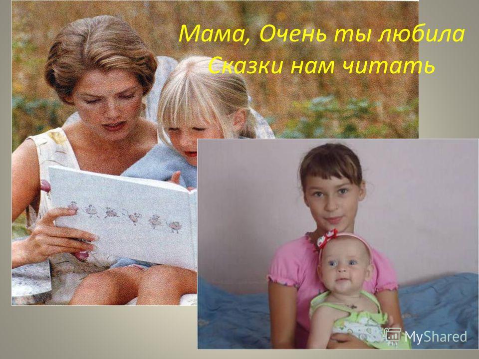 Мама, Очень ты любила Сказки нам читать
