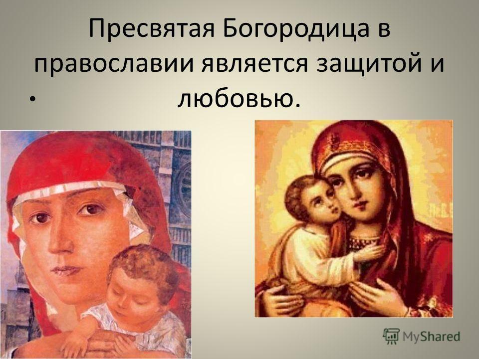 Пресвятая Богородица в православии является защитой и любовью.