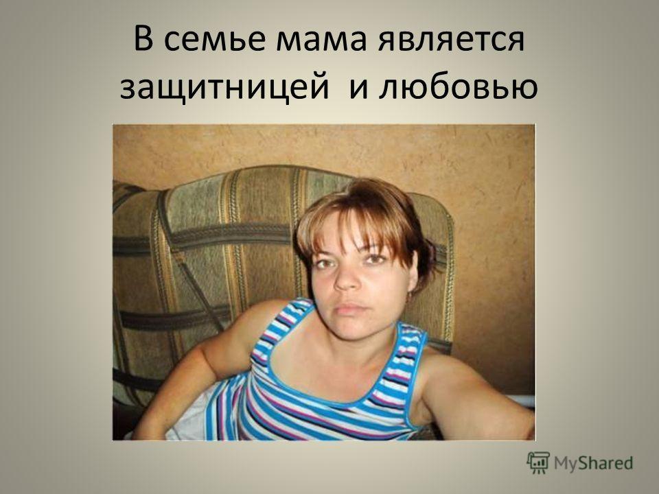 В семье мама является защитницей и любовью