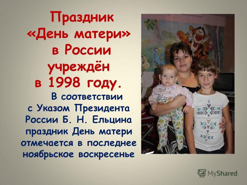 Праздник «День матери» в России учреждён в 1998 году. В соответствии с Указом Президента России Б. Н. Ельцина праздник День матери отмечается в последнее ноябрьское воскресенье