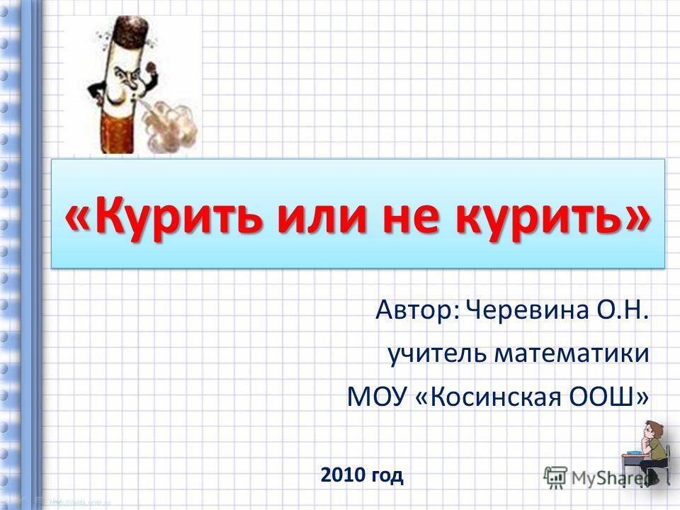 «Курить или не курить» Автор: Черевина О.Н. учитель математики МОУ «Косинская ООШ» 2010 год