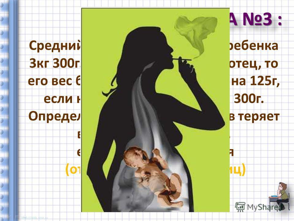 ЗАДАЧА 3 : Ответ: 13% Средний вес новорожденного ребенка 3кг 300г. Если у ребенка курит отец, то его вес будет меньше среднего на 125г, если курит мать – меньше на 300г. Определите, сколько процентов теряет в весе новорожденный, если курят оба родите