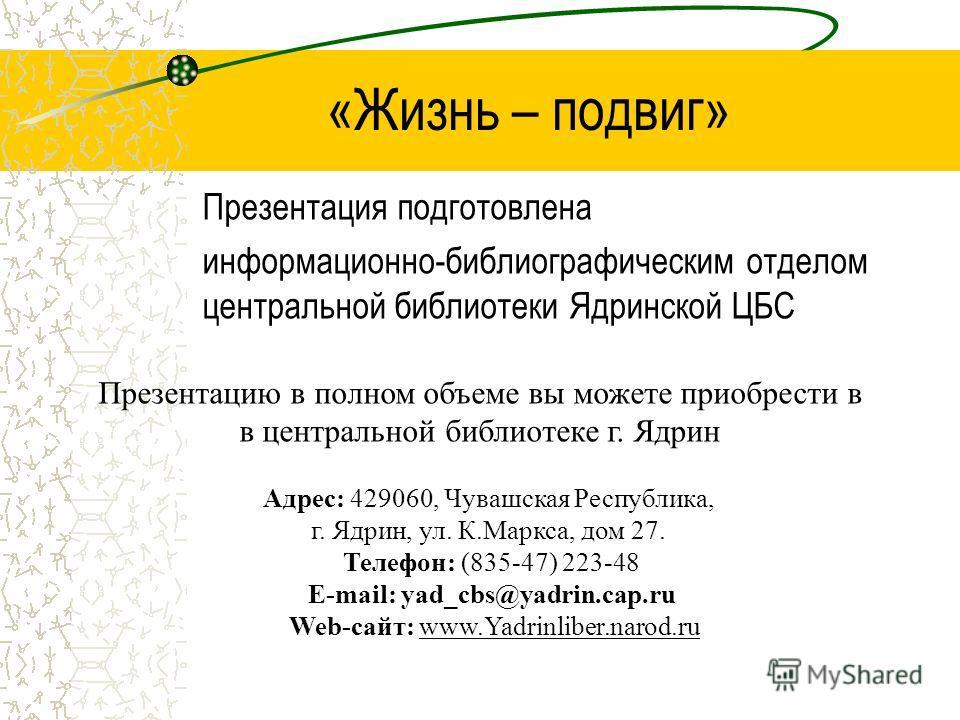 «Жизнь – подвиг» Презентация подготовлена информационно-библиографическим отделом центральной библиотеки Ядринской ЦБС Адрес: 429060, Чувашская Республика, г. Ядрин, ул. К.Маркса, дом 27. Телефон: (835-47) 223-48 E-mail: yad_cbs@yadrin.cap.ru Web-сай