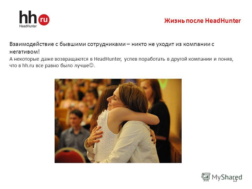 13 Жизнь после HeadHunter Взаимодействие с бывшими сотрудниками – никто не уходит из компании с негативом! А некоторые даже возвращаются в HeadHunter, успев поработать в другой компании и поняв, что в hh.ru все равно было лучше.