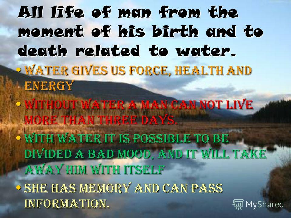 All life of man from the moment of his birth and to death related to water. Water gives us force, health and energy Water gives us force, health and energy Without water a man can not live more than three days. Without water a man can not live more t
