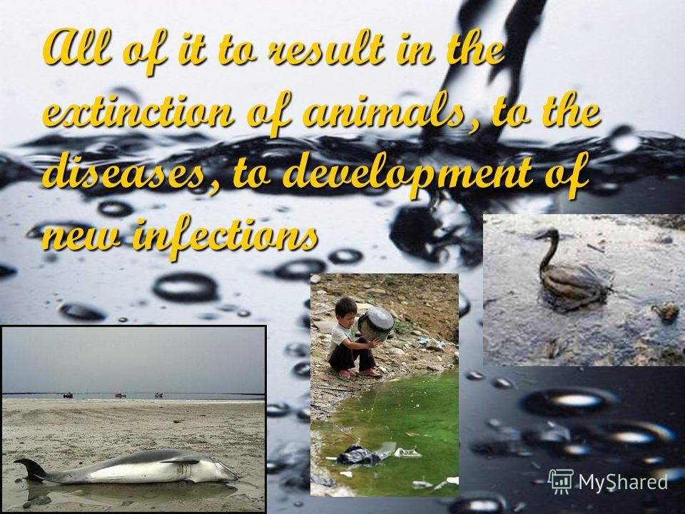 All of it to result in the extinction of animals, to the diseases, to development of new infections