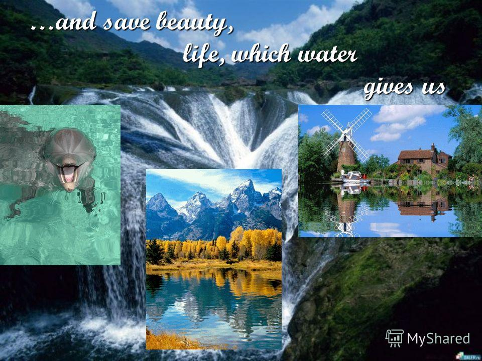 …and save beauty, life, which water gives us