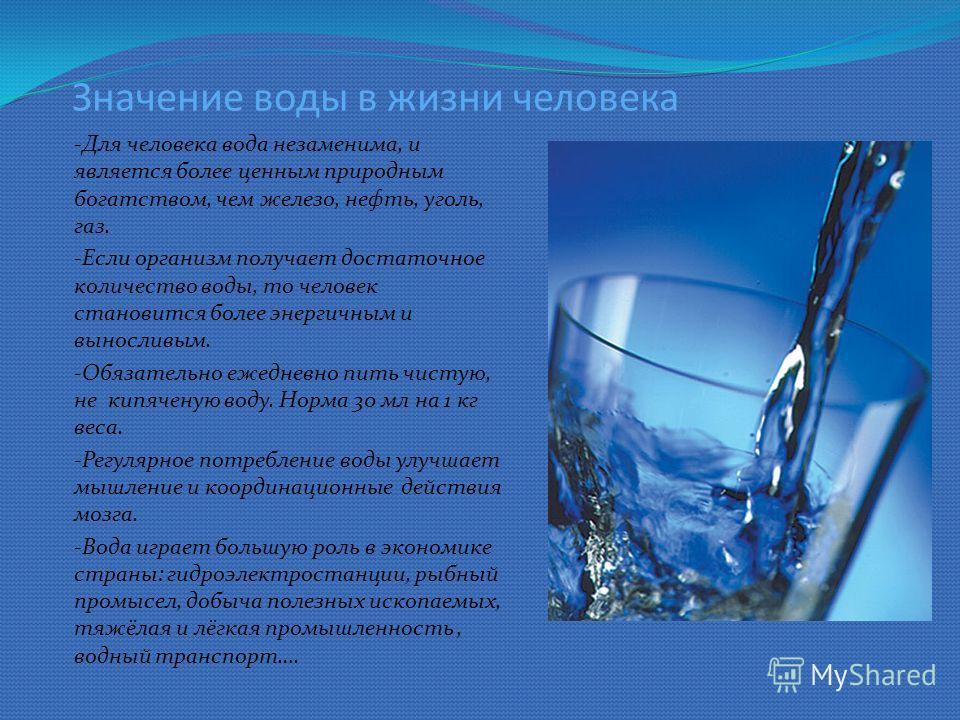 Значение воды в жизни человека -Для человека вода незаменима, и является более ценным природным богатством, чем железо, нефть, уголь, газ. -Если организм получает достаточное количество воды, то человек становится более энергичным и выносливым. -Обяз