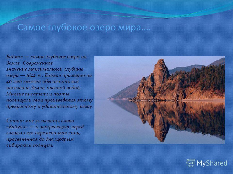Самое глубокое озеро мира…. Байкал самое глубокое озеро на Земле. Современное значение максимальной глубины озера 1642 м. Байкал примерно на 40 лет может обеспечить все население Земли пресной водой. Многие писатели и поэты посвящали свои произведени