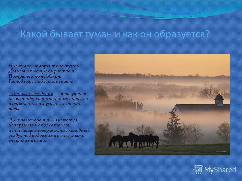 Какой бывает туман и как он образуется? Прошу вас, не ворчите на туман, Довольно быстро он растает, Поверьте это не обман, Господь нас в облаках купает. Туманы охлаждения образуются из-за конденсации водяного пара при охлаждении воздуха ниже точки ро