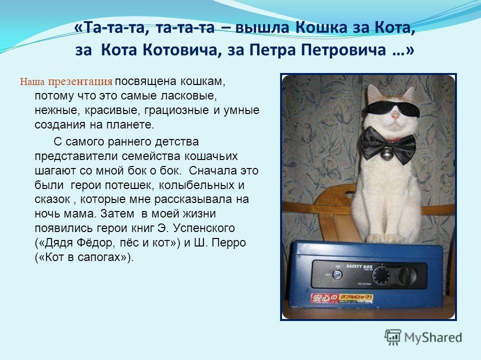 «Та-та-та, та-та-та – вышла Кошка за Кота, за Кота Котовича, за Петра Петровича …» Наша презентация посвящена кошкам, потому что это самые ласковые, нежные, красивые, грациозные и умные создания на планете. С самого раннего детства представители семе