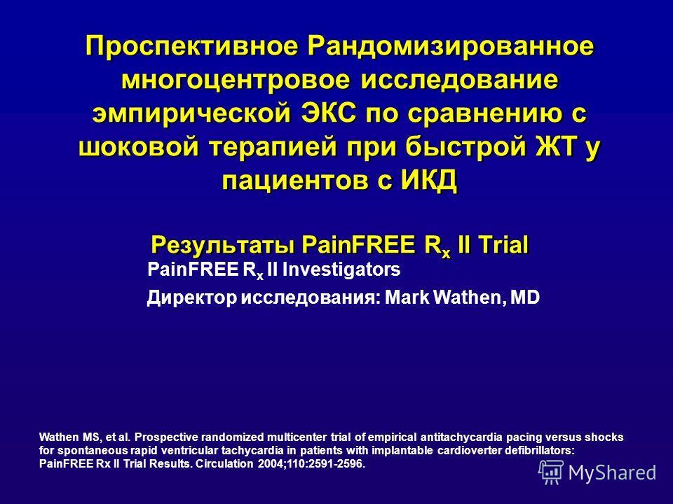 Проспективное Рандомизированное многоцентровое исследование эмпирической ЭКС по сравнению с шоковой терапией при быстрой ЖТ у пациентов с ИКД Результаты PainFREE R x II Trial PainFREE R x II Investigators Директор исследования: Mark Wathen, MD Wathen