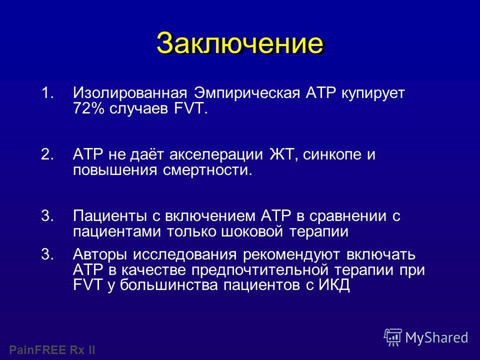 PainFREE Rx II Заключение 1.Изолированная Эмпирическая ATP купирует 72% случаев FVT. 2.ATP не даёт акселерации ЖТ, синкопе и повышения смертности. 3.Пациенты с включением ATP в сравнении с пациентами только шоковой терапии 3.Авторы исследования реком