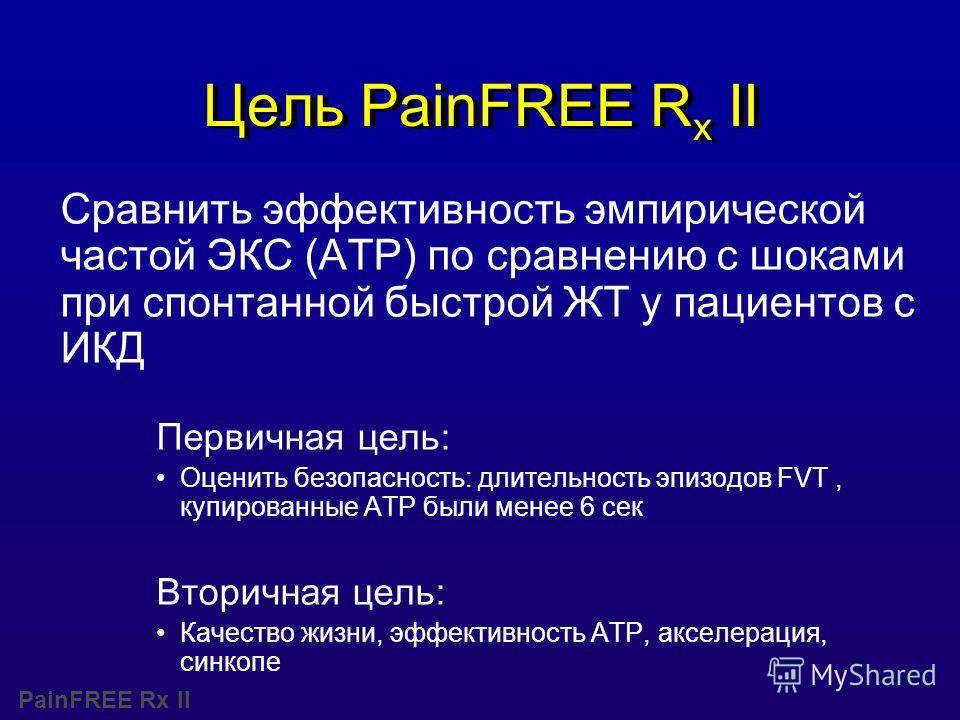 PainFREE Rx II Цель PainFREE R x II Сравнить эффективность эмпирической частой ЭКС (ATP) по сравнению с шоками при спонтанной быстрой ЖТ у пациентов с ИКД Первичная цель: Оценить безопасность: длительность эпизодов FVT, купированные АТР были менее 6