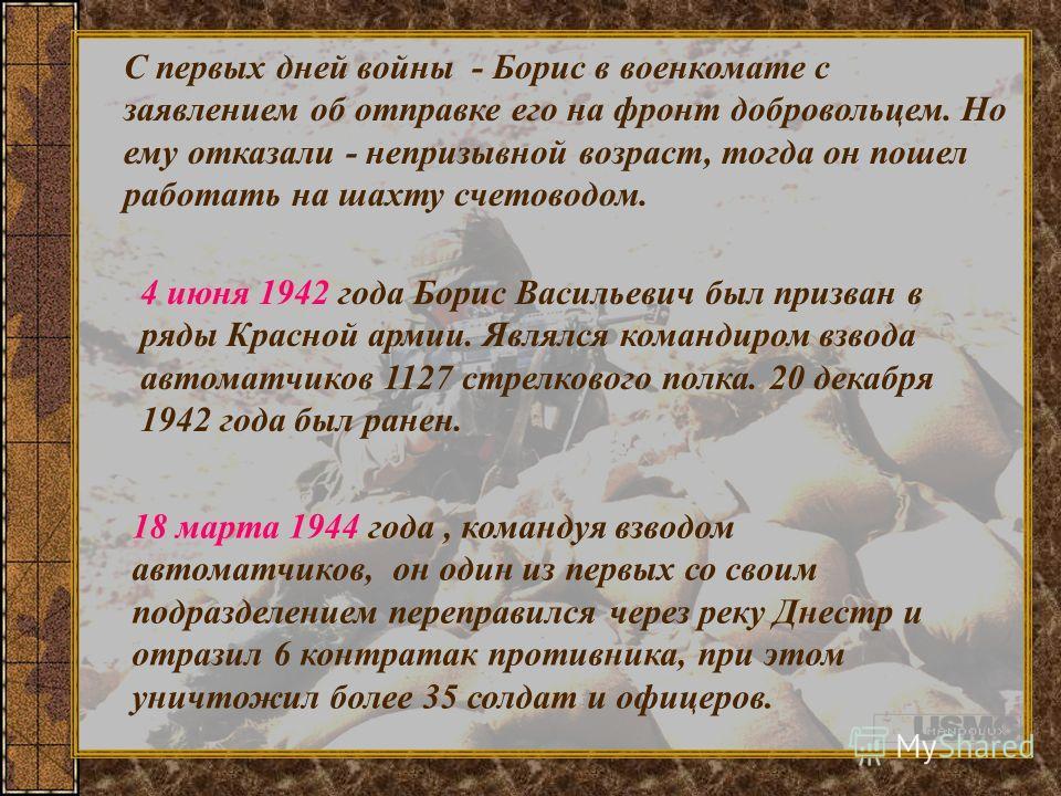 С первых дней войны - Борис в военкомате с заявлением об отправке его на фронт добровольцем. Но ему отказали - непризывной возраст, тогда он пошел работать на шахту счетоводом. 4 июня 1942 года Борис Васильевич был призван в ряды Красной армии. Являл