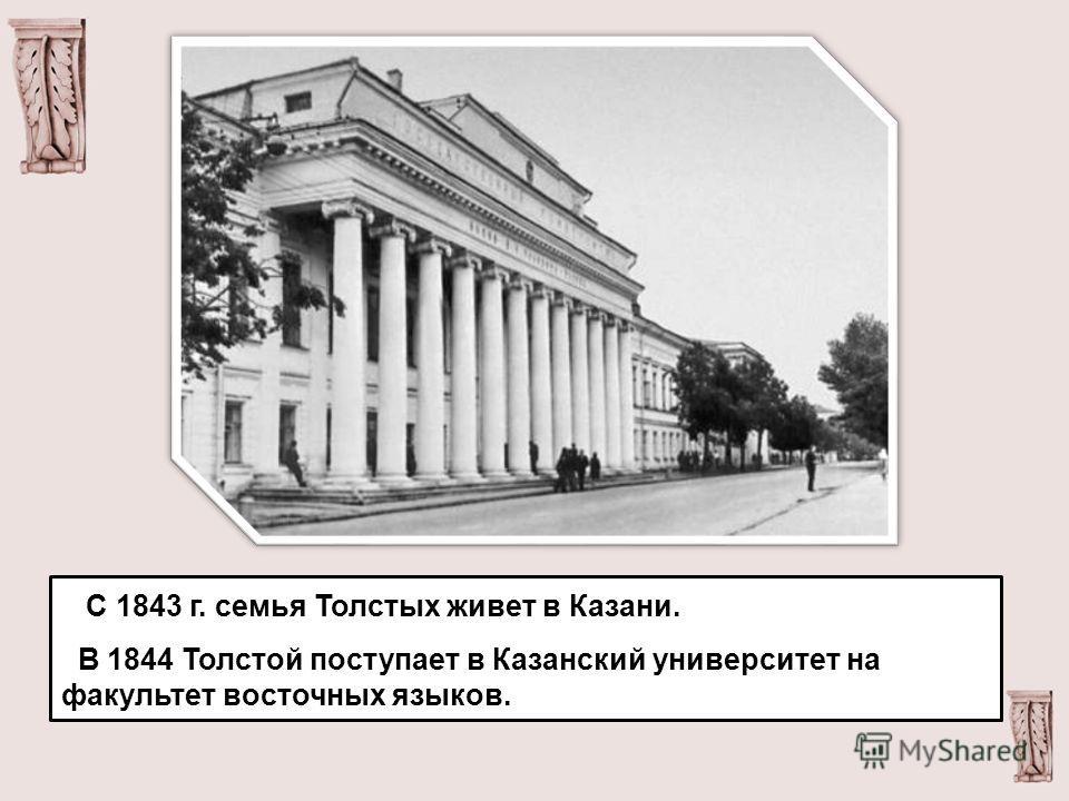 С 1843 г. семья Толстых живет в Казани. В 1844 Толстой поступает в Казанский университет на факультет восточных языков.