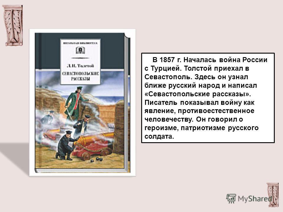 В 1857 г. Началась война России с Турцией. Толстой приехал в Севастополь. Здесь он узнал ближе русский народ и написал «Севастопольские рассказы». Писатель показывал войну как явление, противоестественное человечеству. Он говорил о героизме, патриоти