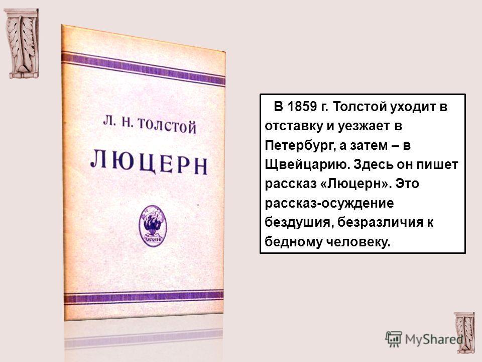 В 1859 г. Толстой уходит в отставку и уезжает в Петербург, а затем – в Щвейцарию. Здесь он пишет рассказ «Люцерн». Это рассказ-осуждение бездушия, безразличия к бедному человеку.