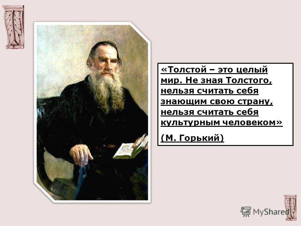 «Толстой – это целый мир. Не зная Толстого, нельзя считать себя знающим свою страну, нельзя считать себя культурным человеком» (М. Горький)