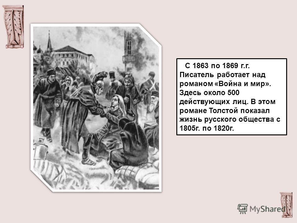 С 1863 по 1869 г.г. Писатель работает над романом «Война и мир». Здесь около 500 действующих лиц. В этом романе Толстой показал жизнь русского общества с 1805г. по 1820г.