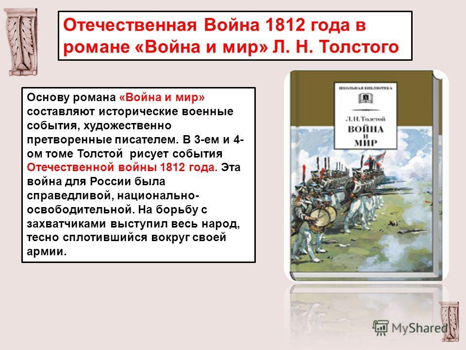 Отечественная Война 1812 года в романе «Война и мир» Л. Н. Толстого Основу романа «Война и мир» составляют исторические военные события, художественно претворенные писателем. В 3-ем и 4- ом томе Толстой рисует события Отечественной войны 1812 года. Э