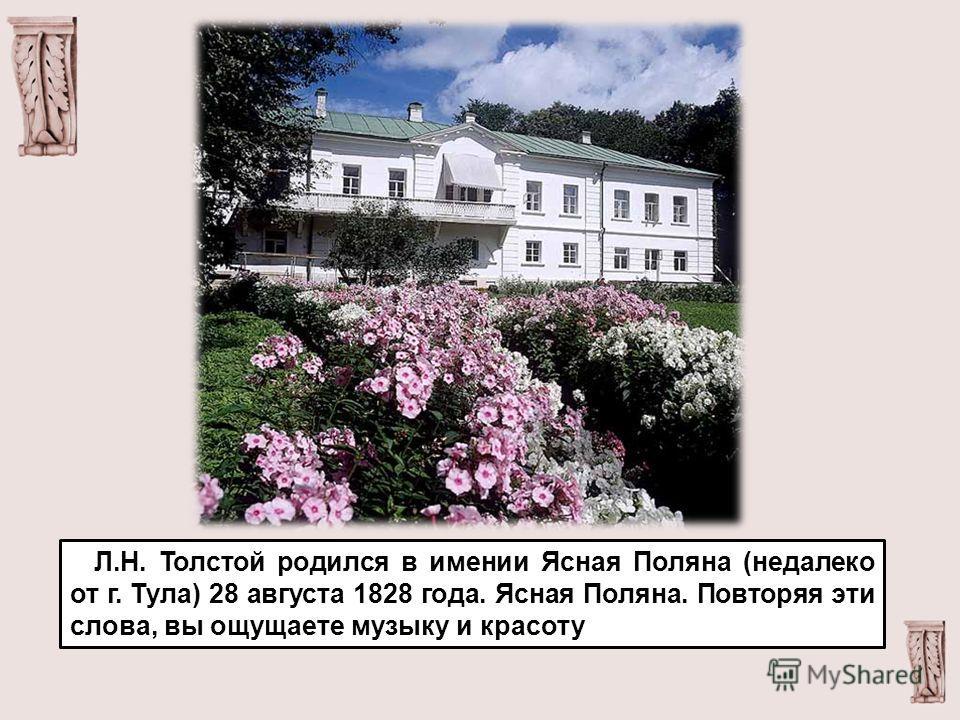 Л.Н. Толстой родился в имении Ясная Поляна (недалеко от г. Тула) 28 августа 1828 года. Ясная Поляна. Повторяя эти слова, вы ощущаете музыку и красоту