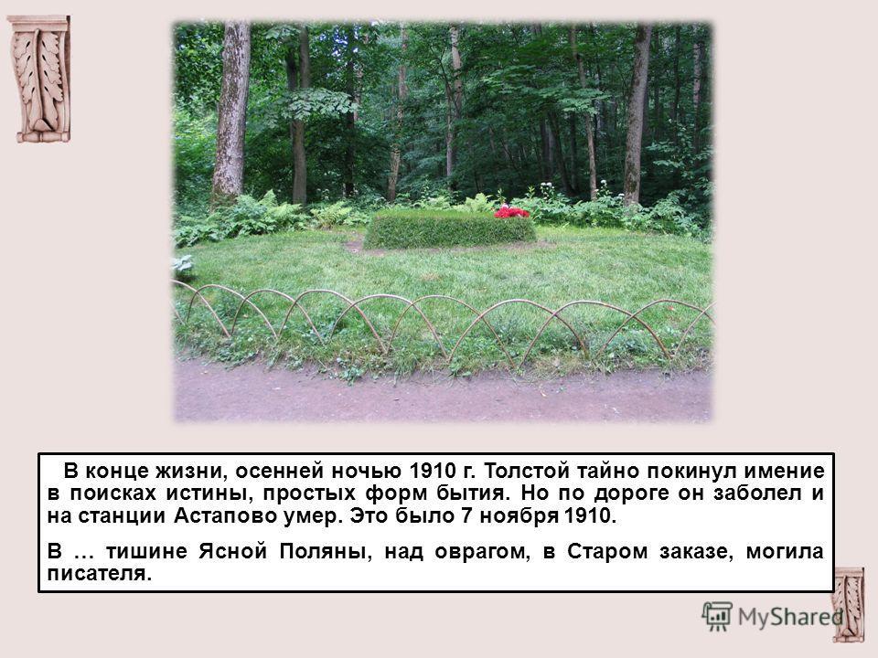 В конце жизни, осенней ночью 1910 г. Толстой тайно покинул имение в поисках истины, простых форм бытия. Но по дороге он заболел и на станции Астапово умер. Это было 7 ноября 1910. В … тишине Ясной Поляны, над оврагом, в Старом заказе, могила писателя